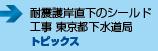 耐震護岸直下のシールド工事 東京都下水道局 ■トピックス